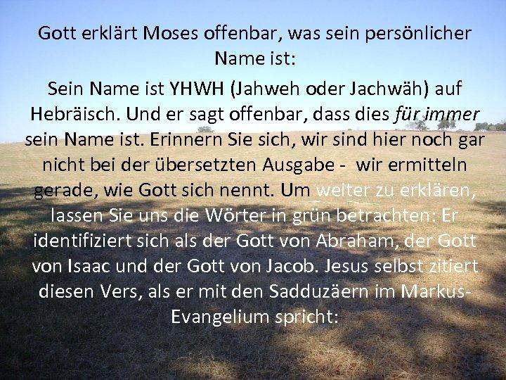 Gott erklärt Moses offenbar, was sein persönlicher Name ist: Sein Name ist YHWH (Jahweh