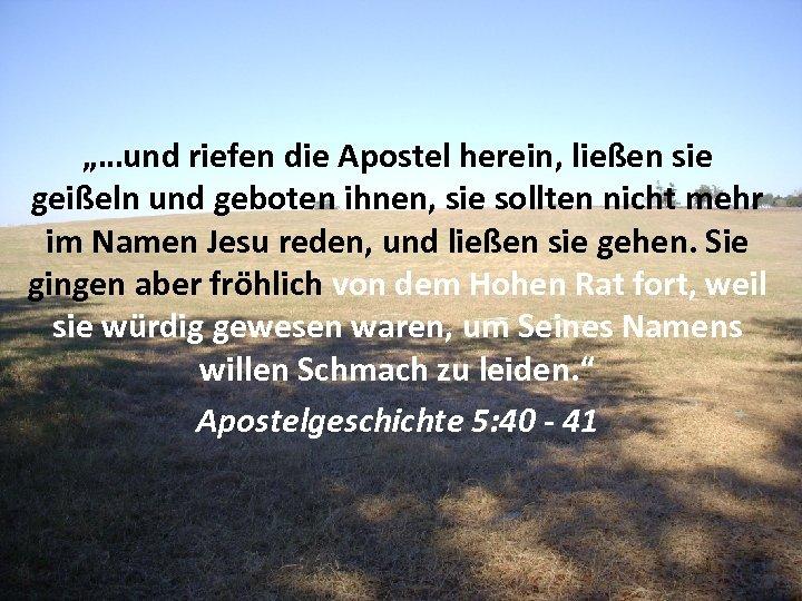 """""""…und riefen die Apostel herein, ließen sie geißeln und geboten ihnen, sie sollten nicht"""