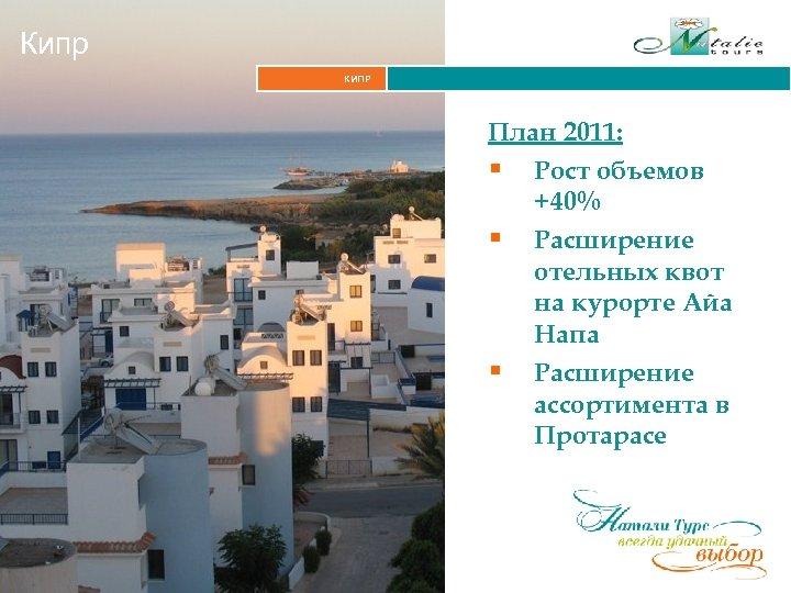 Кипр КИПР План 2011: § Рост объемов +40% § Расширение отельных квот на курорте