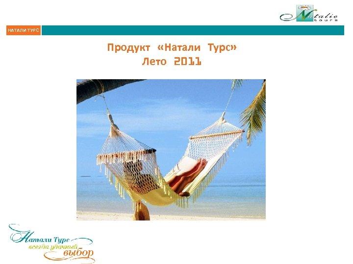 НАТАЛИ ТУРС Продукт «Натали Турс» Лето 2011