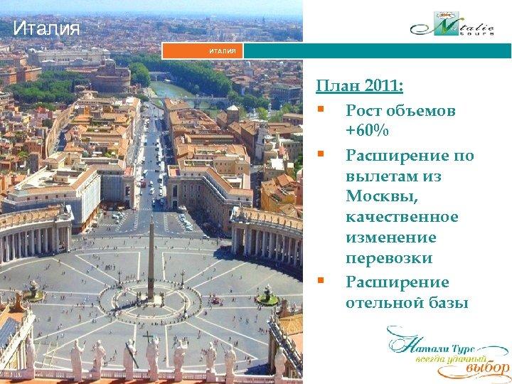 Италия ИТАЛИЯ План 2011: § Рост объемов +60% § Расширение по вылетам из Москвы,