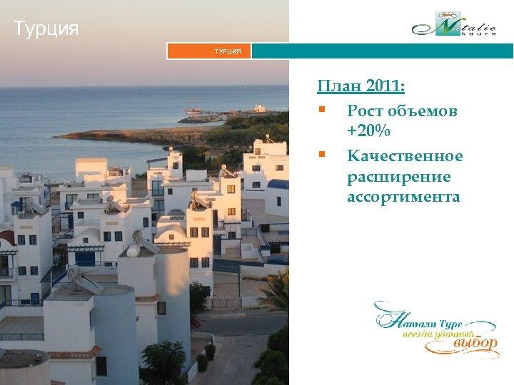 Турция ТУРЦИЯ План 2011: § Рост объемов +20% § Качественное расширение ассортимента