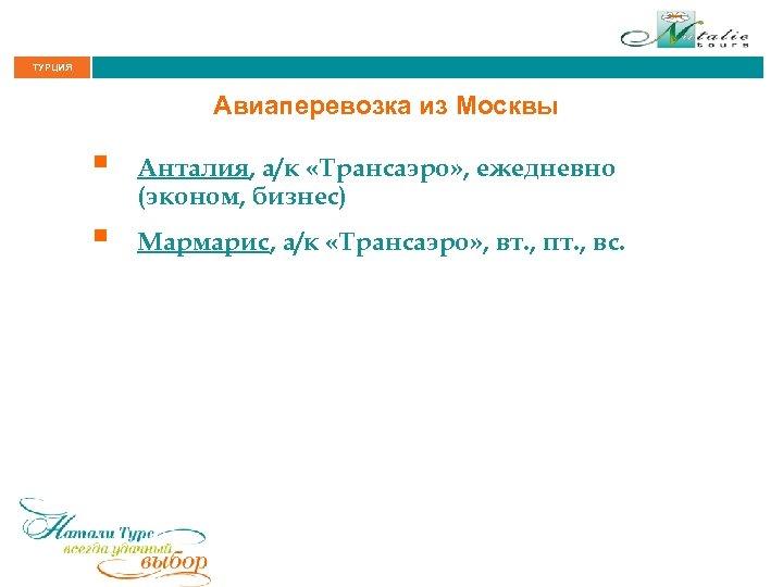 ТУРЦИЯ Авиаперевозка из Москвы § Анталия, а/к «Трансаэро» , ежедневно (эконом, бизнес) § Мармарис,