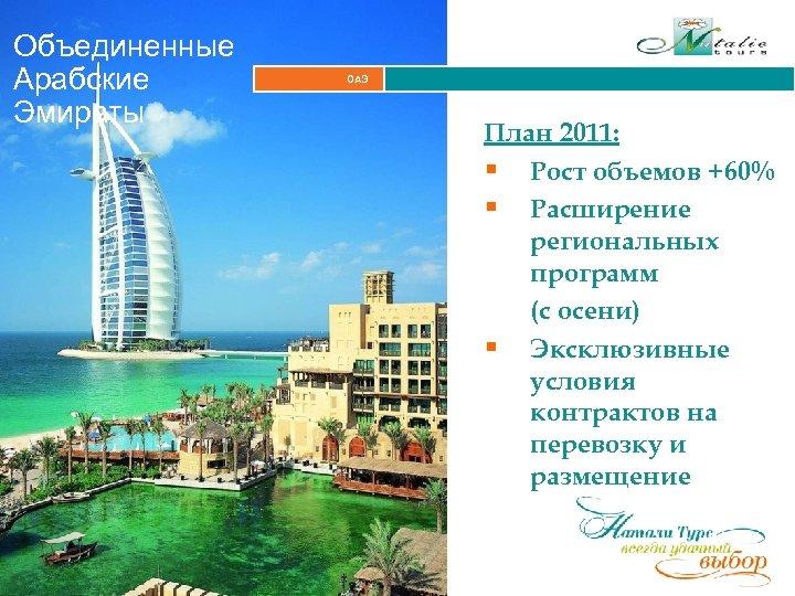 Объединенные Арабские Эмираты ОАЭ План 2011: § Рост объемов +60% § Расширение региональных программ