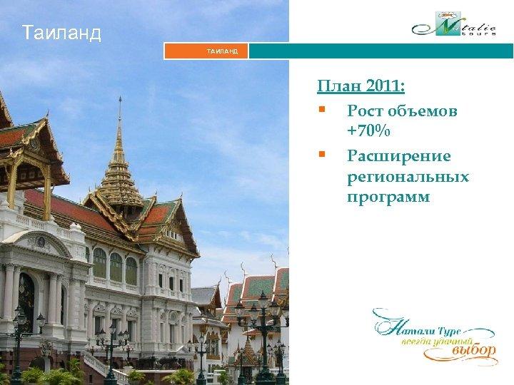 Таиланд ТАИЛАНД План 2011: § Рост объемов +70% § Расширение региональных программ