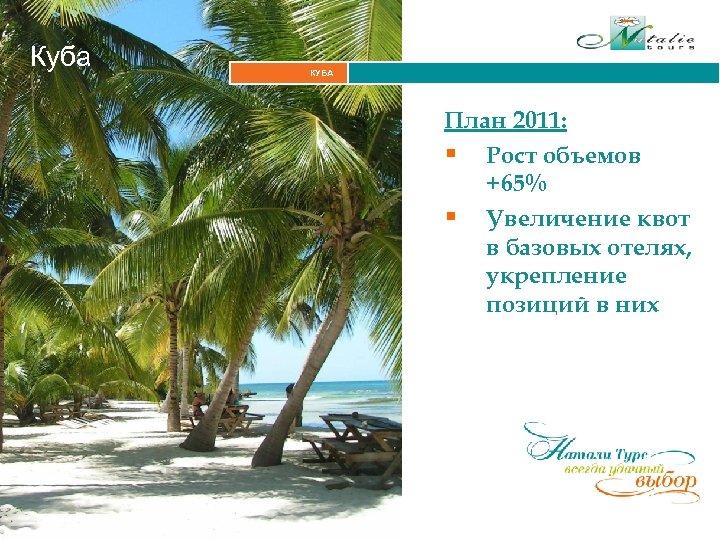Куба КУБА Итальянские Альпы План 2011: § Рост объемов +65% § Увеличение квот в