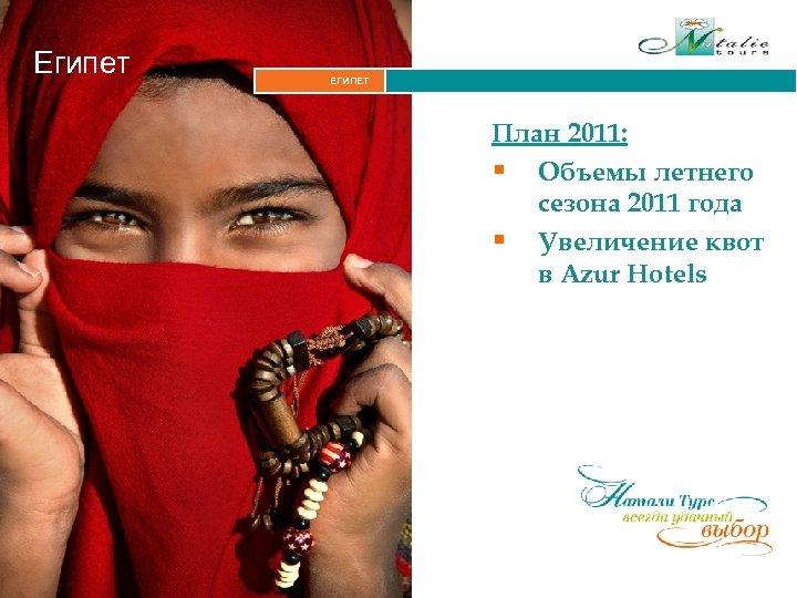Египет ЕГИПЕТ Итальянские Альпы План 2011: § Объемы летнего сезона 2011 года § Увеличение