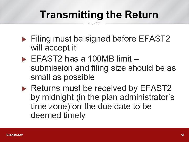 Transmitting the Return u u u Copyright 2010 Filing must be signed before EFAST