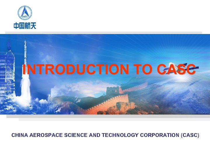 INTRODUCTION TO CASC CHINA AEROSPACE SCIENCE AND TECHNOLOGY CORPORATION (CASC)