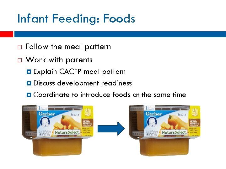Infant Feeding: Foods Follow the meal pattern Work with parents Explain CACFP meal pattern