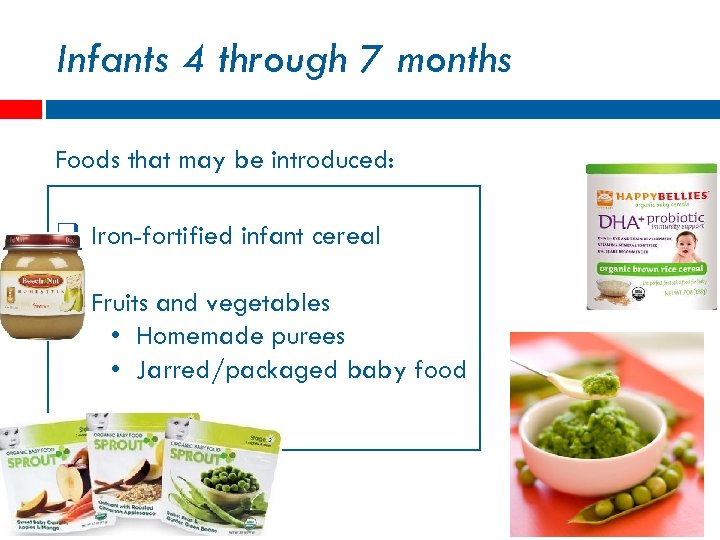 Infants 4 through 7 months Foods that may be introduced: q Iron-fortified infant cereal