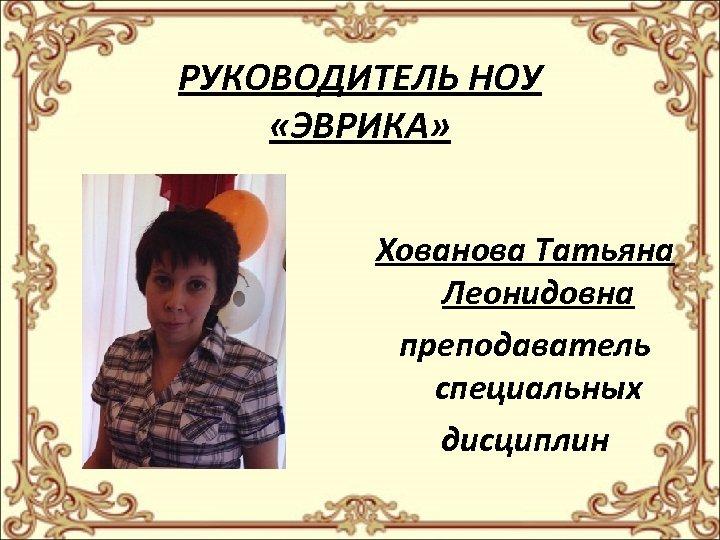 РУКОВОДИТЕЛЬ НОУ «ЭВРИКА» Хованова Татьяна Леонидовна преподаватель специальных дисциплин