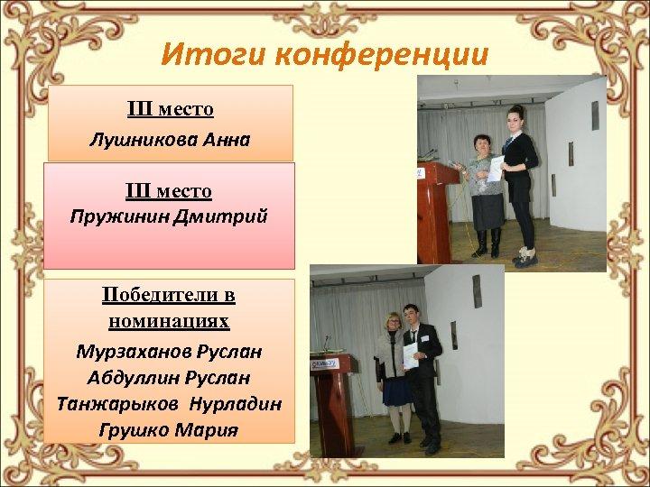 Итоги конференции III место Лушникова Анна III место Пружинин Дмитрий Победители в номинациях Мурзаханов