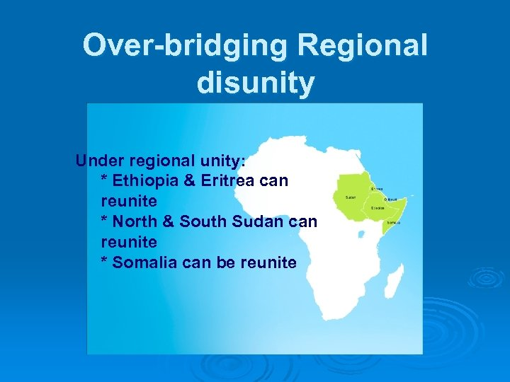 Over-bridging Regional disunity Under regional unity: * Ethiopia & Eritrea can reunite * North