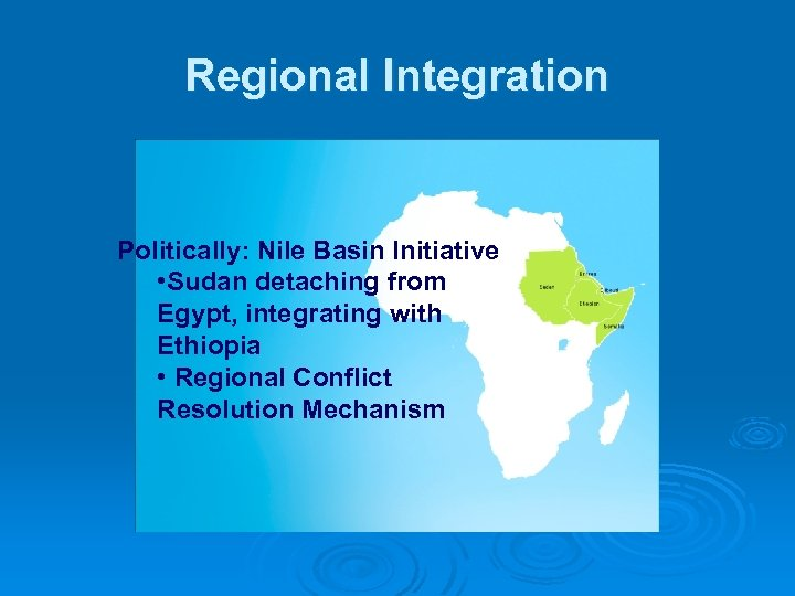 Regional Integration Politically: Nile Basin Initiative • Sudan detaching from Egypt, integrating with Ethiopia