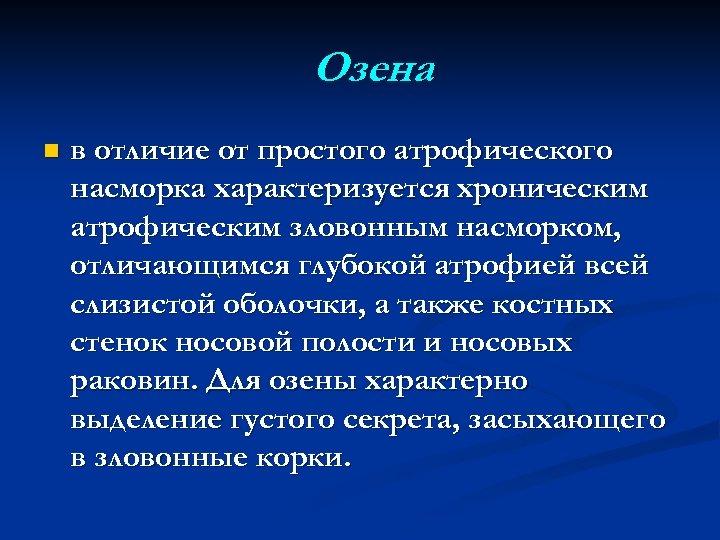 Озена n в отличие от простого атрофического насморка характеризуется хроническим атрофическим зловонным насморком, отличающимся
