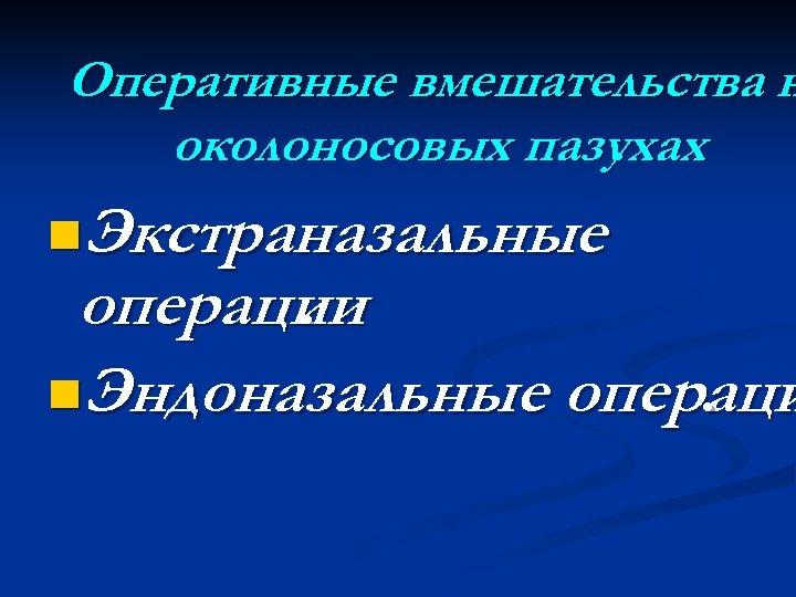 Оперативные вмешательства н околоносовых пазухах. n. Экстраназальные операции. n. Эндоназальные операци.
