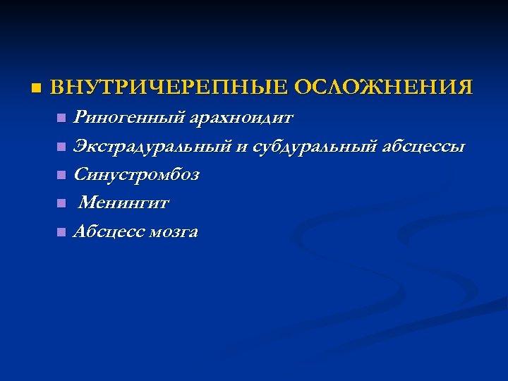n ВНУТРИЧЕРЕПНЫЕ ОСЛОЖНЕНИЯ Риногенный арахноидит n Экстрадуральный и субдуральный абсцессы n Синустромбоз n Менингит