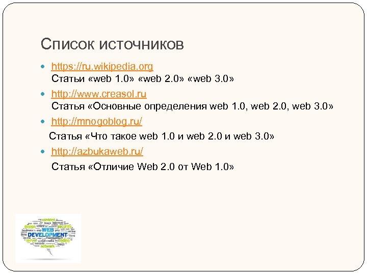 Список источников https: //ru. wikipedia. org Статьи «web 1. 0» «web 2. 0» «web