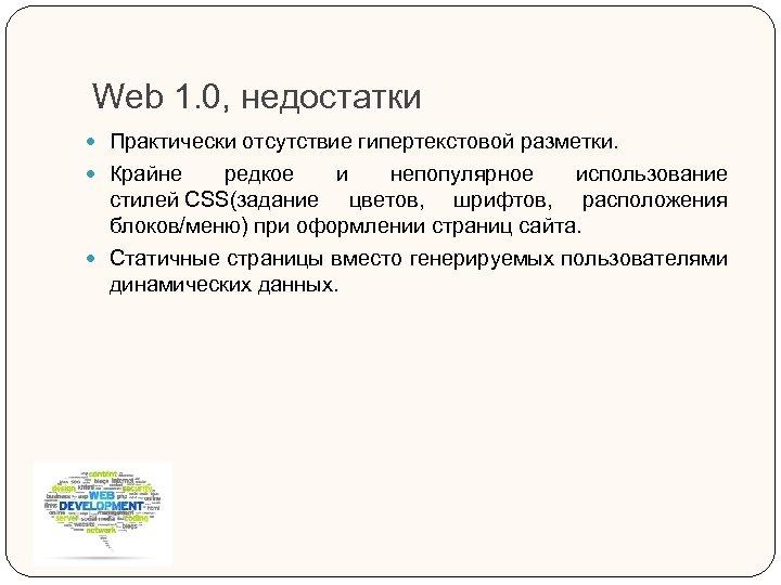 Web 1. 0, недостатки Практически отсутствие гипертекстовой разметки. Крайне редкое и непопулярное использование стилей