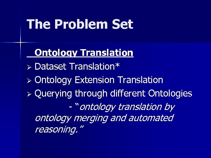 The Problem Set Ontology Translation Ø Dataset Translation* Ø Ontology Extension Translation Ø Querying