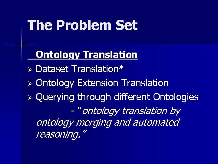 The Problem Set Ontology Translation Ø Dataset Translation* Ø Ontology Extension Translation Ø Querying