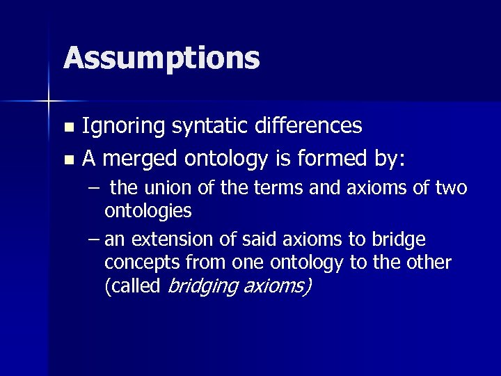 Assumptions Ignoring syntatic differences n A merged ontology is formed by: n – the