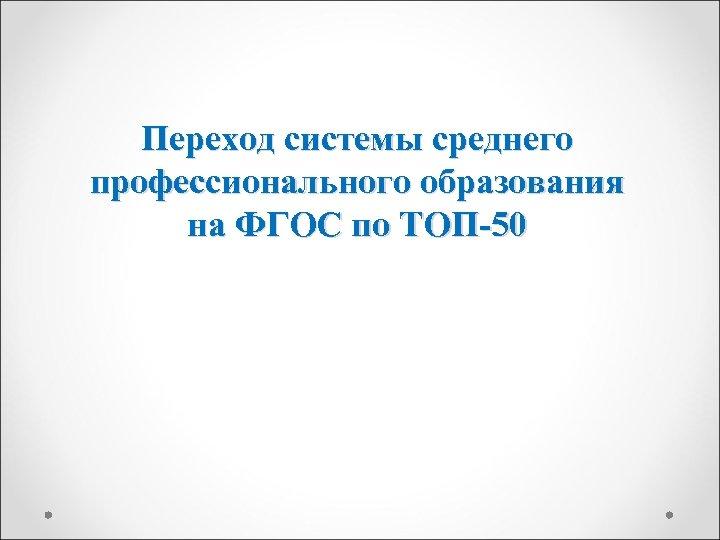 Переход системы среднего профессионального образования на ФГОС по ТОП-50