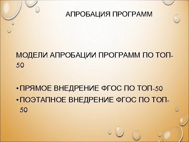 АПРОБАЦИЯ ПРОГРАММ МОДЕЛИ АПРОБАЦИИ ПРОГРАММ ПО ТОП 50 • ПРЯМОЕ ВНЕДРЕНИЕ ФГОС ПО ТОП-50