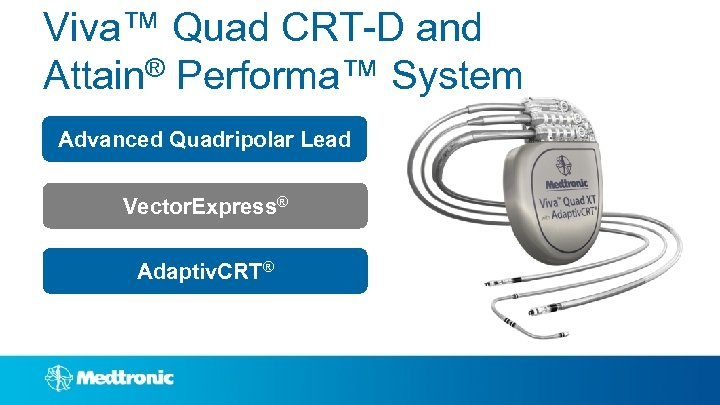 Viva™ Quad CRT-D and Attain® Performa™ System Advanced Quadripolar Lead Vector. Express® Adaptiv. CRT®