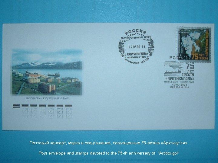 Почтовый конверт, марка и спецгашения, посвященные 75 -летию «Арктикугля» . Post envelope and stamps