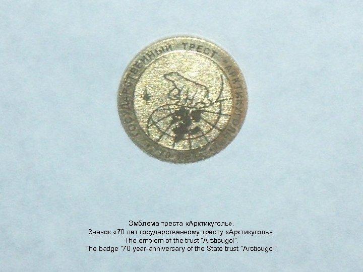 Эмблема треста «Арктикуголь» . Значок « 70 лет государственному тресту «Арктикуголь» . The emblem