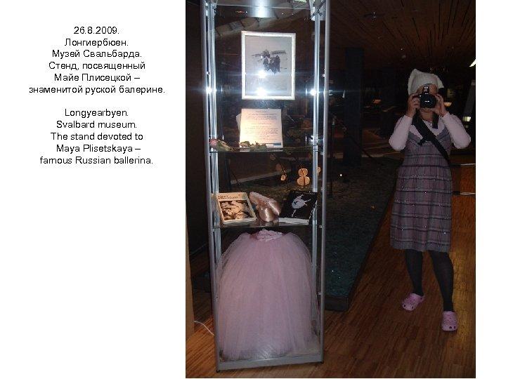 26. 8. 2009. Лонгиербюен. Музей Свальбарда. Стенд, посвященный Майе Плисецкой – знаменитой руской балерине.