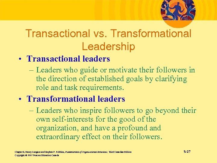 Transactional vs. Transformational Leadership • Transactional leaders – Leaders who guide or motivate their