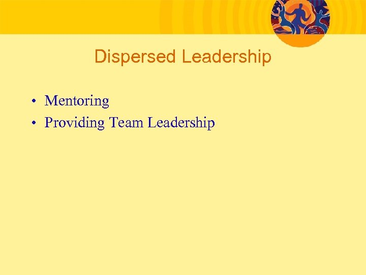 Dispersed Leadership • Mentoring • Providing Team Leadership