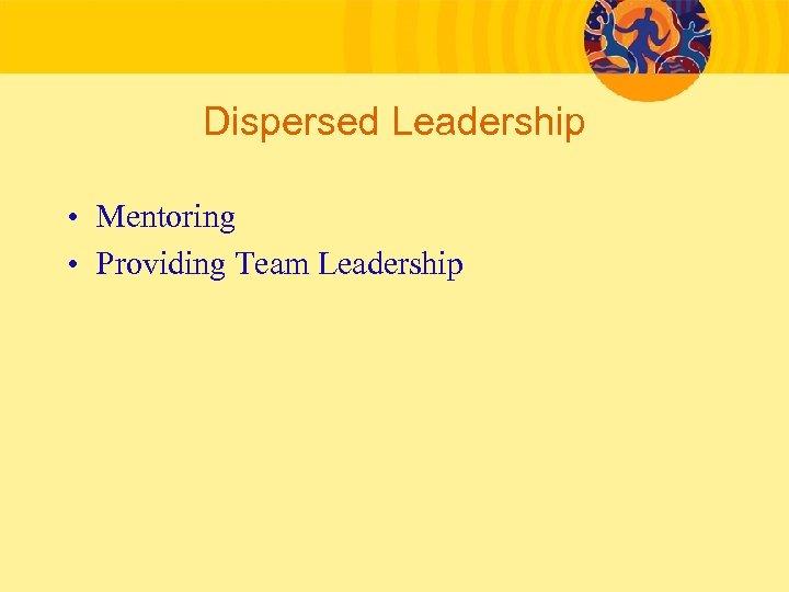 Dispersed Leadership • Mentoring • Providing Team Leadership