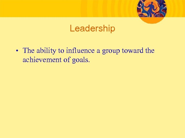 Leadership • The ability to influence a group toward the achievement of goals.