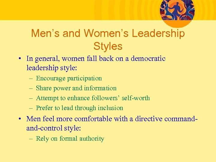 Men's and Women's Leadership Styles • In general, women fall back on a democratic