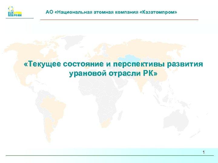 АО «Национальная атомная компания «Казатомпром» «Текущее состояние и перспективы развития урановой отрасли РК» 1