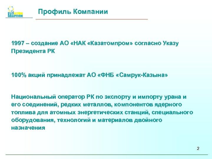 Профиль Компании 1997 – создание АО «НАК «Казатомпром» согласно Указу Президента РК 100% акций