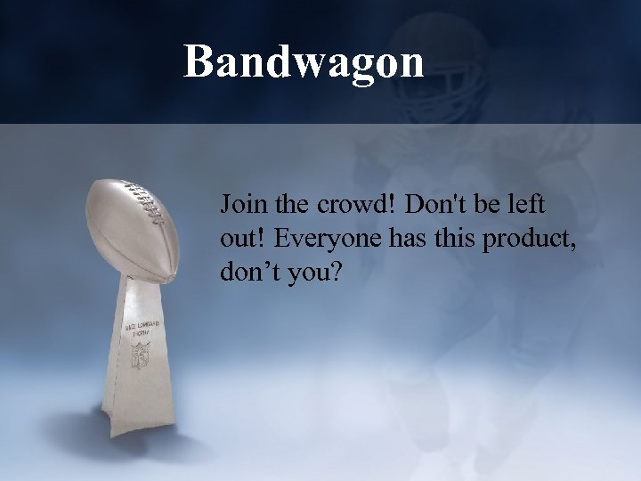 Bandwagon Join the crowd! Don't be left out! Everyone has this product, don't you?