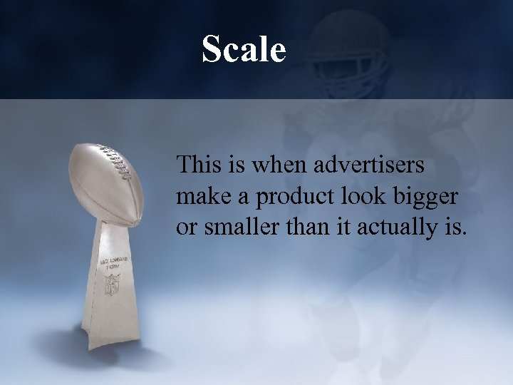 Scale This is when advertisers make a product look bigger or smaller than it