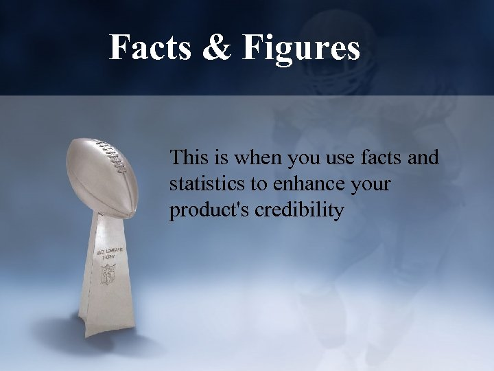 Facts & Figures This is when you use facts and statistics to enhance your