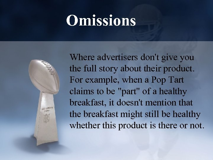 Omissions Where advertisers don't give you the full story about their product. For example,