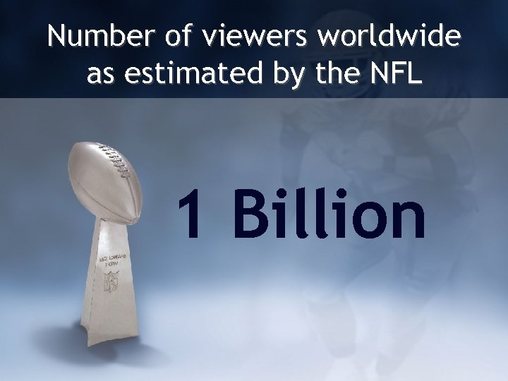 Number of viewers worldwide as estimated by the NFL 1 Billion