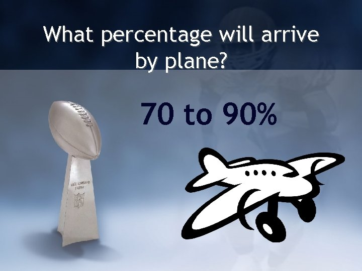 What percentage will arrive by plane? 70 to 90%