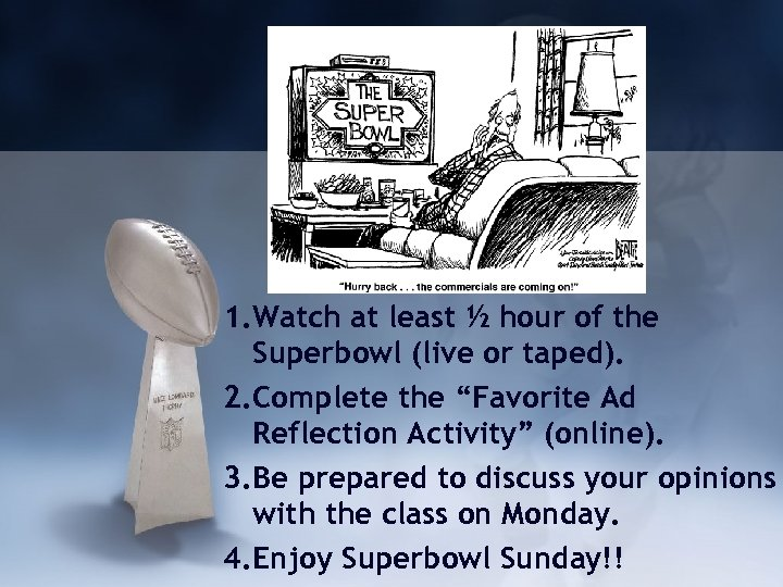 1. Watch at least ½ hour of the Superbowl (live or taped). 2. Complete