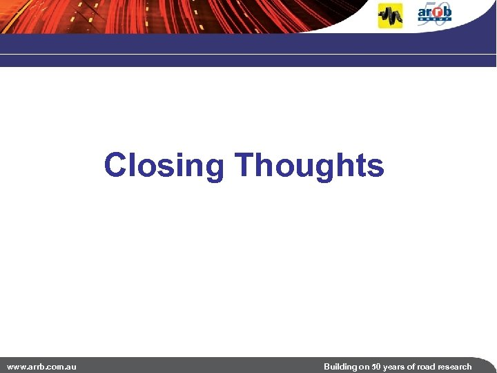 Closing Thoughts www. arrb. com. au Building on 50 years of road research