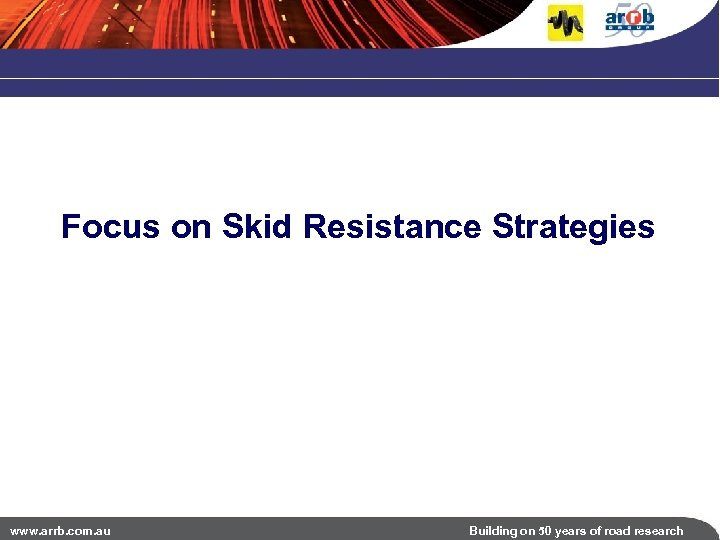 Focus on Skid Resistance Strategies www. arrb. com. au Building on 50 years of