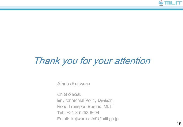 Thank you for your attention Atsuto Kajiwara Chief official, Environmental Policy Division, Road Transport